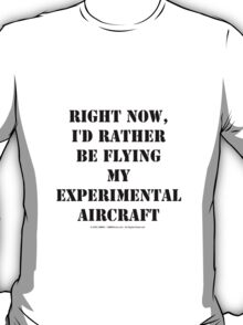 Right Now, I'd Rather Be Flying My Experimental Aircraft - Black Text T-Shirt
