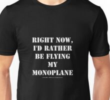 Right Now, I'd Rather Be Flying My Monoplane - White Text Unisex T-Shirt