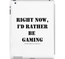 Right Now, I'd Rather Be Gaming - Black Text iPad Case/Skin