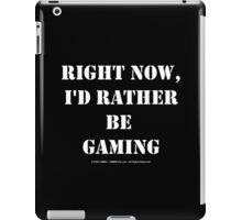 Right Now, I'd Rather Be Gaming - White Text iPad Case/Skin