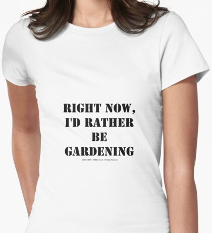 Right Now, I'd Rather Be Gardening - Black Text Womens Fitted T-Shirt