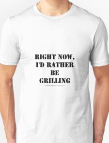 Right Now, I'd Rather Be Grilling - Black Text T-Shirt