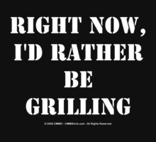 Right Now, I'd Rather Be Grilling - White Text by cmmei