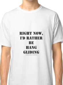 Right Now, I'd Rather Be Hang Gliding - Black Text Classic T-Shirt