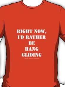 Right Now, I'd Rather Be Hang Gliding - White Text T-Shirt