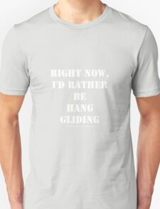 Right Now, I'd Rather Be Hang Gliding - White Text Unisex T-Shirt