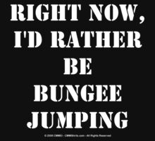 Right Now, I'd Rather Be Bungee Jumping - White Text by cmmei