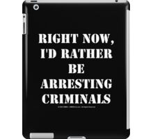 Right Now, I'd Rather Be Arresting Criminals - White Text iPad Case/Skin