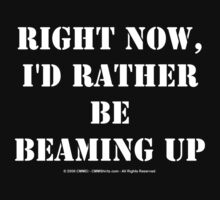 Right Now, I'd Rather Be Beaming Up - White Text by cmmei