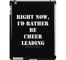 Right Now, I'd Rather Be Cheerleading - White Text iPad Case/Skin
