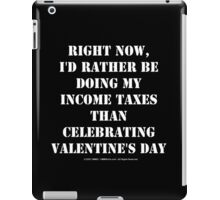 Right Now, I'd Rather Be Doing My Income Taxes Than Celebrating Valentine's Day - White Text iPad Case/Skin