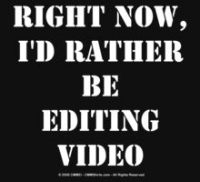 Right Now, I'd Rather Be Editing Video - White Text by cmmei