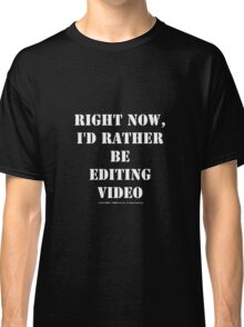 Right Now, I'd Rather Be Editing Video - White Text Classic T-Shirt