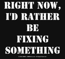 Right Now, I'd Rather Be Fixing Something - White Text by cmmei