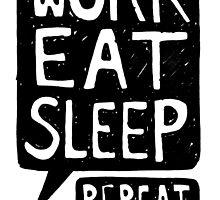 WORK EAT SLEEP REPEAT by warriordork