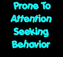 Prone To Attention Seeking Behavior by geeknirvana