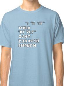 "When ""Oy vey"" isn't Yiddish enough (version 2) Classic T-Shirt"