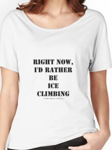 Right Now, I'd Rather Be Ice Climbing - Black Text Women's Relaxed Fit T-Shirt