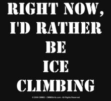 Right Now, I'd Rather Be Ice Climbing - White Text by cmmei