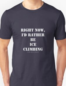 Right Now, I'd Rather Be Ice Climbing - White Text Unisex T-Shirt