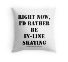 Right Now, I'd Rather Be In-Line Skating - Black Text Throw Pillow