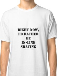 Right Now, I'd Rather Be In-Line Skating - Black Text Classic T-Shirt
