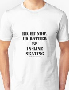 Right Now, I'd Rather Be In-Line Skating - Black Text T-Shirt