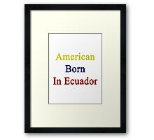 American Born In Ecuador  Framed Print