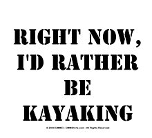 Right Now, I'd Rather Be Kayaking - Black Text by cmmei
