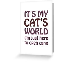 Its My Cats World - I Just Open Cans Greeting Card
