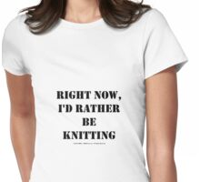 Right Now, I'd Rather Be Knitting - Black Text Womens Fitted T-Shirt