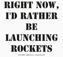 Right Now, I'd Rather Be Launching Rockets - Black Text T-Shirt