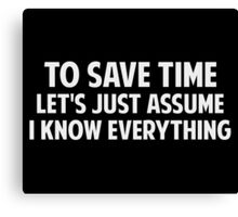 To Save Time Let's Just Assume I Know Everything Canvas Print