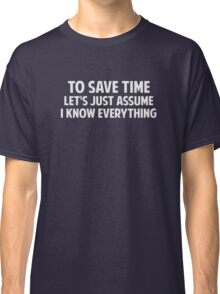 To Save Time Let's Just Assume I Know Everything Classic T-Shirt
