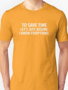 To Save Time Let's Just Assume I Know Everything Unisex T-Shirt