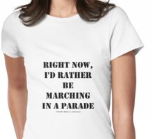 Right Now, I'd Rather Be Marching In A Parade - Black Text Womens Fitted T-Shirt