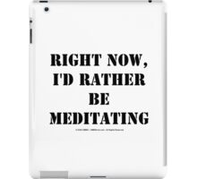 Right Now, I'd Rather Be Meditating - Black Text iPad Case/Skin