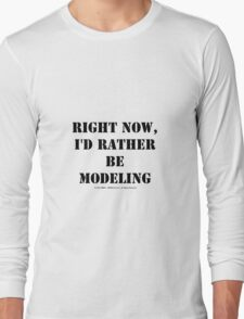 Right Now, I'd Rather Be Modeling - Black Text Long Sleeve T-Shirt