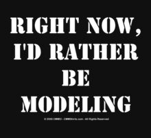 Right Now, I'd Rather Be Modeling - White Text by cmmei