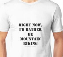 Right Now, I'd Rather Be Mountain Biking - Black Text Unisex T-Shirt