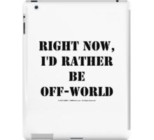 Right Now, I'd Rather Be Off-World - Black Text iPad Case/Skin