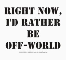 Right Now, I'd Rather Be Off-World - Black Text T-Shirt