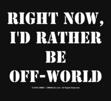 Right Now, I'd Rather Be Off-World - White Text T-Shirt