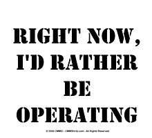 Right Now, I'd Rather Be Operating - Black Text by cmmei