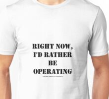 Right Now, I'd Rather Be Operating - Black Text Unisex T-Shirt