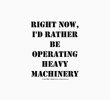 Right Now, I'd Rather Be Operating Heavy Machinery - Black Text Unisex T-Shirt