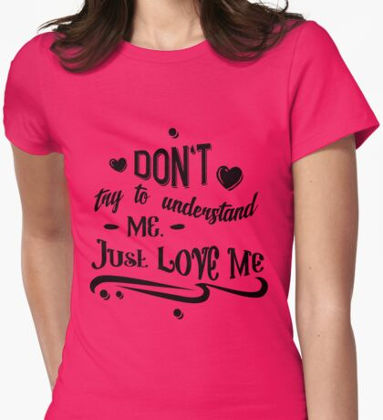 Love Me-Valentines-Don't Try to Undersand Me Just Love Me Womens Fitted T-Shirt