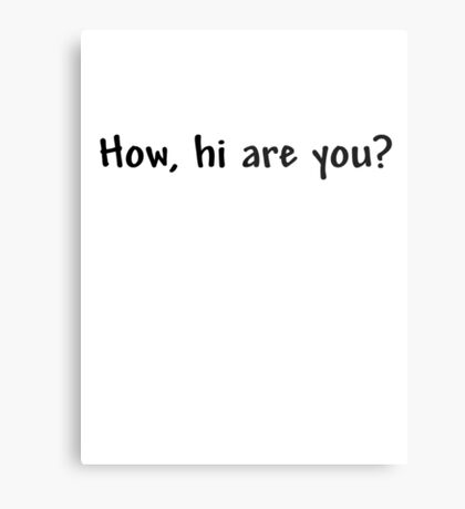 How, hi are you? Metal Print