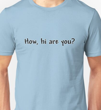 How, hi are you? Unisex T-Shirt