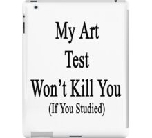 My Art Test Won't Kill You If You Studied  iPad Case/Skin